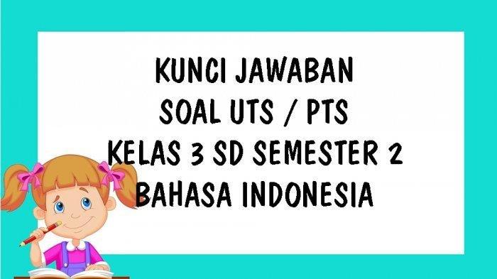 KUNCI JAWABAN Soal UTS Kelas 3 SD Bahasa Indonesia Ulangan Tengah Semester Semester 2 Genap 2021